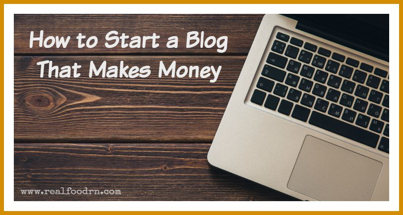 How to Start a Blog That Makes Money | Real Food RN