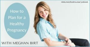 Episode #8 -- Meghan Birt: How to Plan a Healthy Pregnancy | Real Food RN