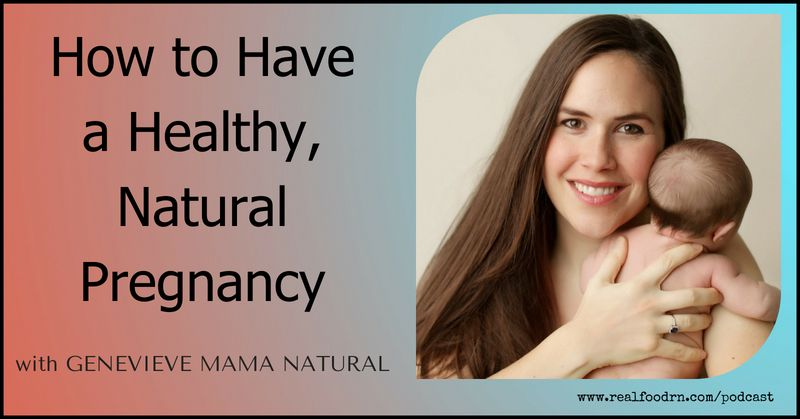 Episode #9: Genevieve Mama Natural - How to Have a Healthy, Natural Pregnancy | Real Food RN